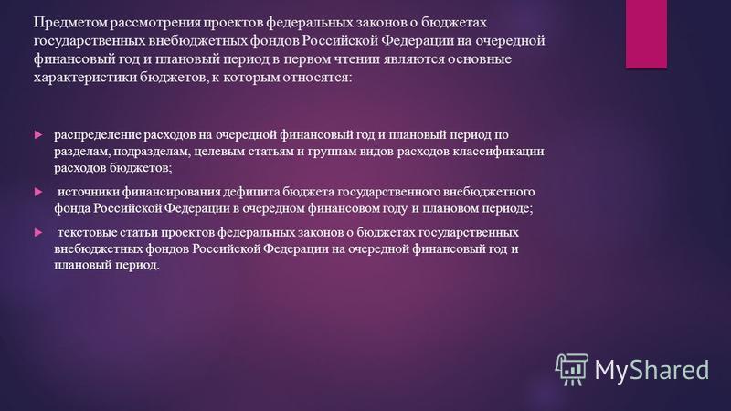 Предметом рассмотрения проектов федеральных законов о бюджетах государственных внебюджетных фондов Российской Федерации на очередной финансовый год и плановый период в первом чтении являются основные характеристики бюджетов, к которым относятся: расп