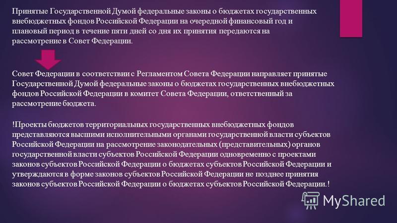 Принятые Государственной Думой федеральные законы о бюджетах государственных внебюджетных фондов Российской Федерации на очередной финансовый год и плановый период в течение пяти дней со дня их принятия передаются на рассмотрение в Совет Федерации. С