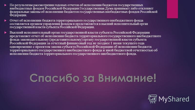 По результатам рассмотрения годовых отчетов об исполнении бюджетов государственных внебюджетных фондов Российской Федерации Государственная Дума принимает либо отклоняет федеральные законы об исполнении бюджетов государственных внебюджетных фондов Ро