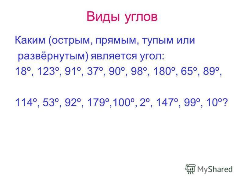 Виды углов Каким (острым, прямым, тупым или развёрнутым) является угол: 18º, 123º, 91º, 37º, 90º, 98º, 180º, 65º, 89º, 114º, 53º, 92º, 179º,100º, 2º, 147º, 99º, 10º?