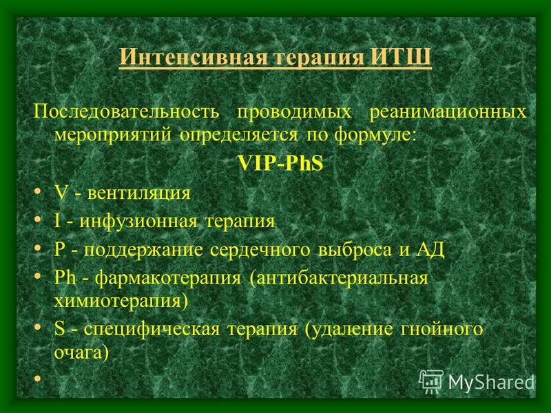 Интенсивная терапия ИТШ Последовательность проводимых реанимационных мероприятий определяется по формуле: VIP-PhS V - вентиляция I - инфузионная терапия Р - поддержание сердечного выброса и АД Ph - фармакотерапия (антибактериальная химиотерапия) S -