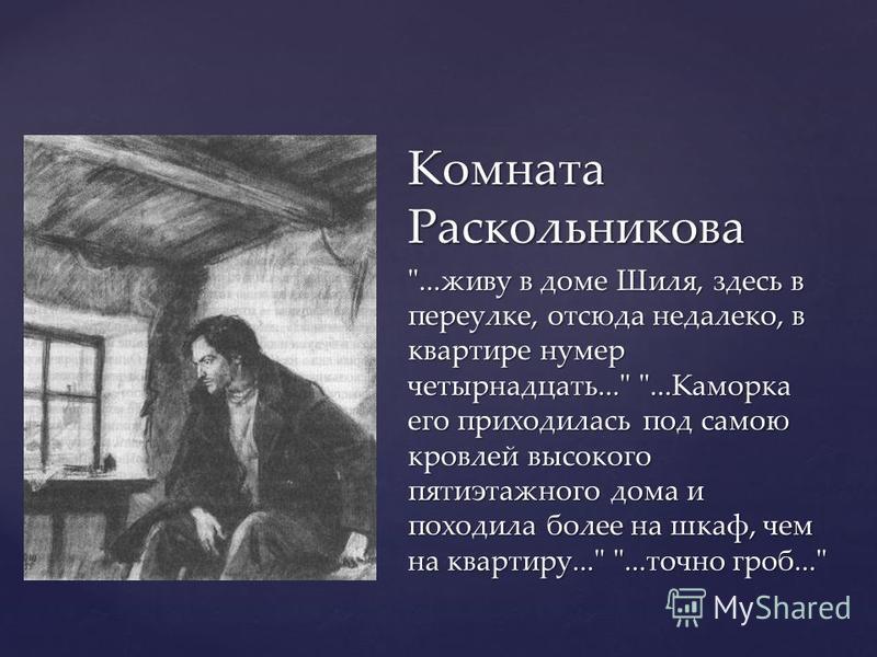 Комната Раскольникова ...живу в доме Шиля, здесь в переулке, отсюда недалеко, в квартире номер четырнадцать... ...Каморка его приходилась под самою кровлей высокого пятиэтажного дома и походила более на шкаф, чем на квартиру... ...точно гроб...