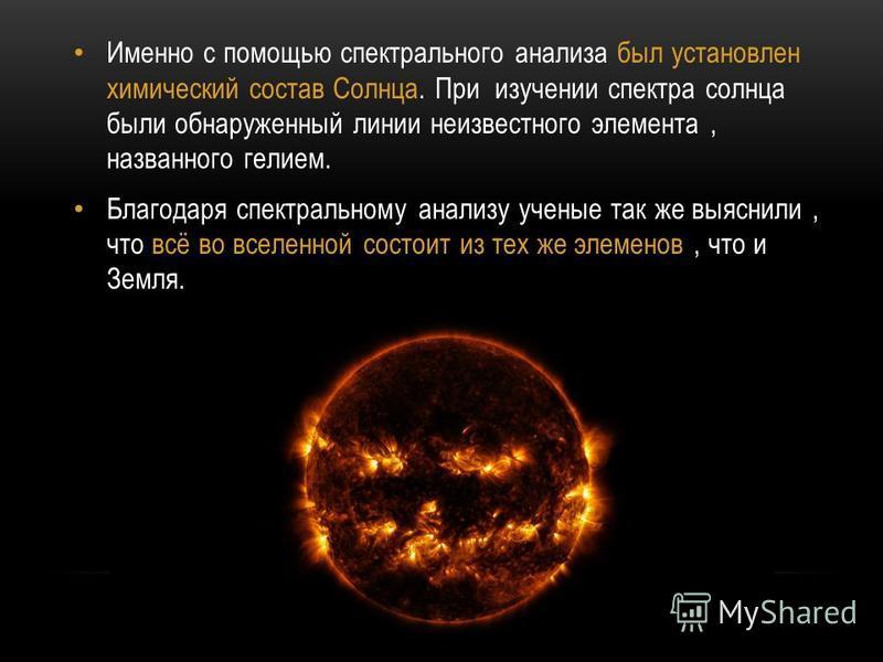 Именно с помощью спектрального анализа был установлен химический состав Солнца. При изучении спектра солнца были обнаруженный линии неизвестного элемента, названного гелием. Благодаря спектральному анализу ученые так же выяснили, что всё во вселенной