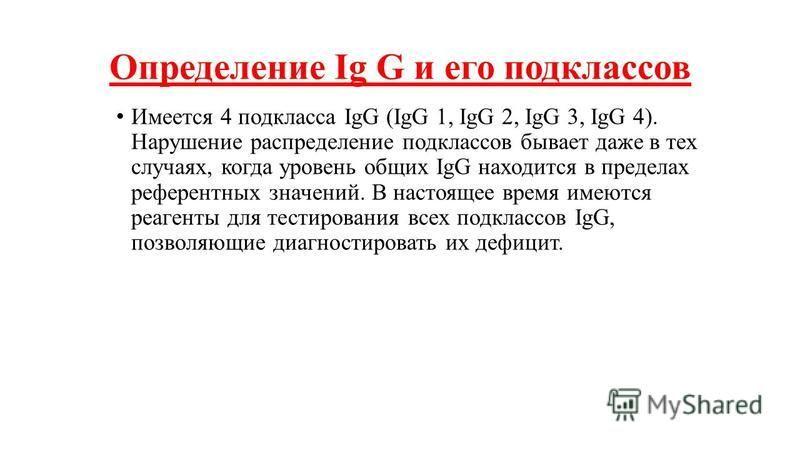 Определение Ig G и его подклассов Имеется 4 подкласса IgG (IgG 1, IgG 2, IgG 3, IgG 4). Нарушение распределение подклассов бывает даже в тех случаях, когда уровень общих IgG находится в пределах референтных значений. В настоящее время имеются реагент