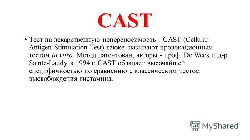 CAST Тест на лекарственную непереносимость - CAST (Cellular Antigen Stimulation Test) также называют провокационным тестом in vitro. Метод патентован, авторы - проф. De Weck и д-р Sainte-Laudy в 1994 г. CAST обладает высочайшей специфичностью по срав