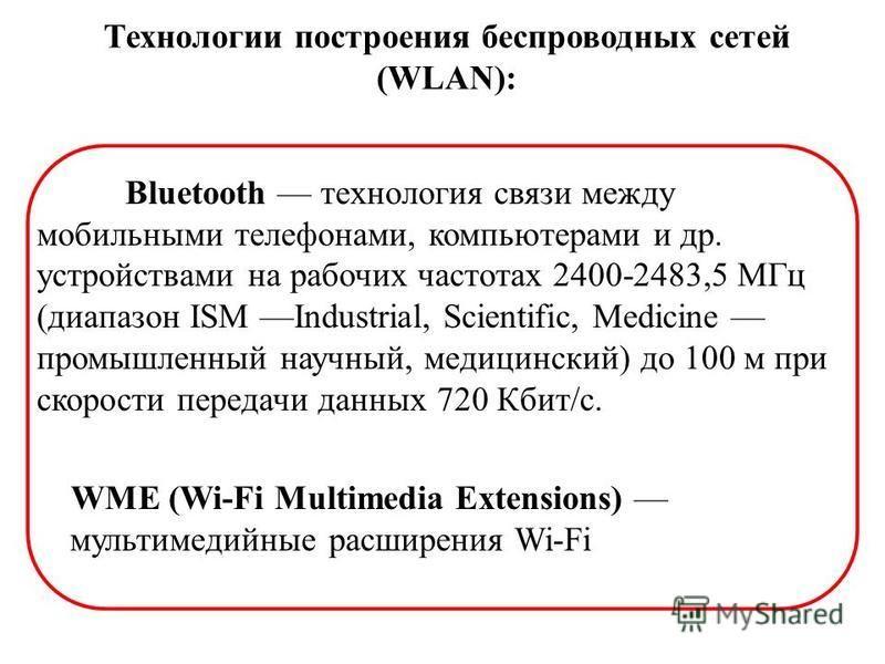 Технологии построения беспроводных сетей (WLAN): Bluetooth технология связи между мобильными телефонами, компьютерами и др. устройствами на рабочих частотах 2400-2483,5 МГц (диапазон ISM Industrial, Scientific, Medicine промышленный научный, медицинс