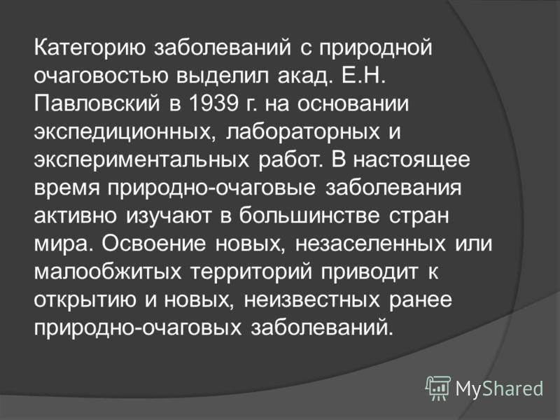 Категорию заболеваний с природной очаговостью выделил акад. Е.Н. Павловский в 1939 г. на основании экспедиционных, лабораторных и экспериментальных работ. В настоящее время природно-очаговые заболевания активно изучают в большинстве стран мира. Освое