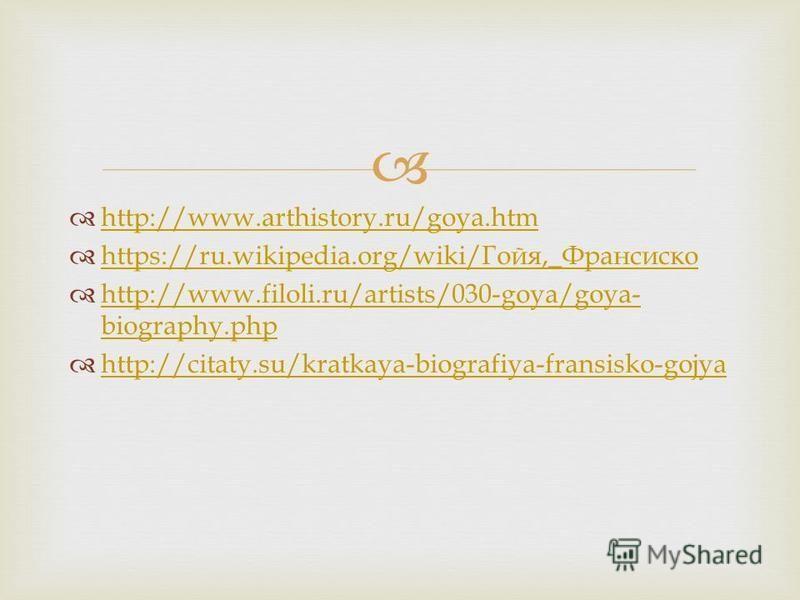 http://www.arthistory.ru/goya.htm https://ru.wikipedia.org/wiki/ Гойя,_ Франсиско https://ru.wikipedia.org/wiki/ Гойя,_ Франсиско http://www.filoli.ru/artists/030-goya/goya- biography.php http://www.filoli.ru/artists/030-goya/goya- biography.php http