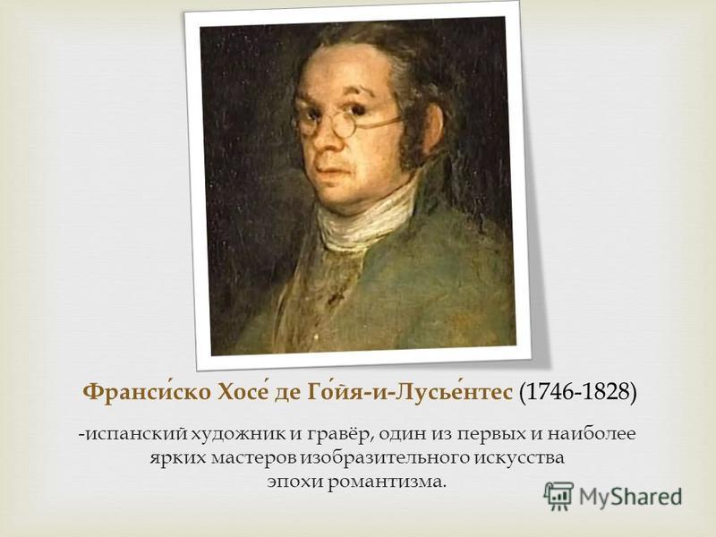 Франсиско Хосе де Гойя - и - Лусьентес (1746-1828) - испанский художник и гравёр, один из первых и наиболее ярких мастеров изобразительного искусства эпохи романтизма.