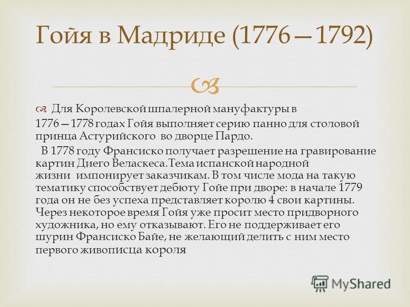 Для Королевской шпалерной мануфактуры в 17761778 годах Гойя выполняет серию панно для столовой принца Астурийского во дворце Пардо. В 1778 году Франсиско получает разрешение на гравирование картин Диего Веласкеса. Тема испанской народной жизни импони