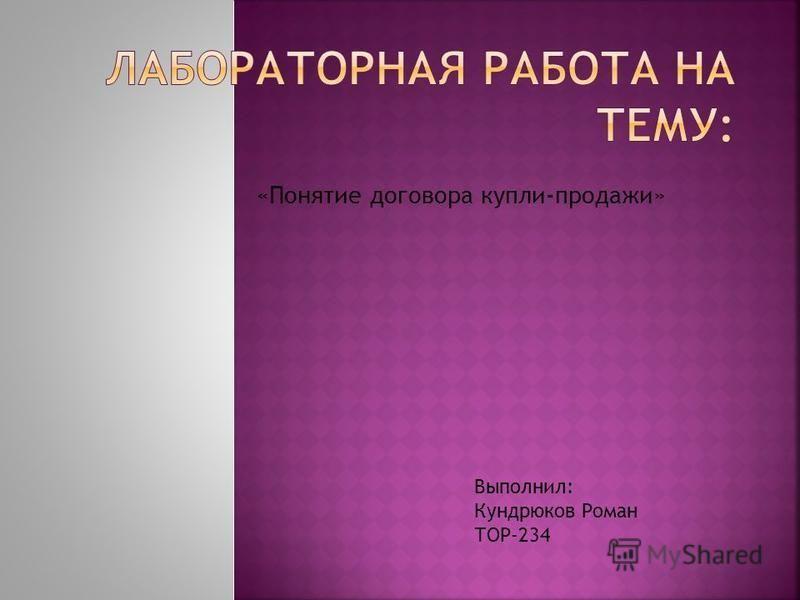 «Понятие договора купли-продажи» Выполнил: Кундрюков Роман ТОР-234