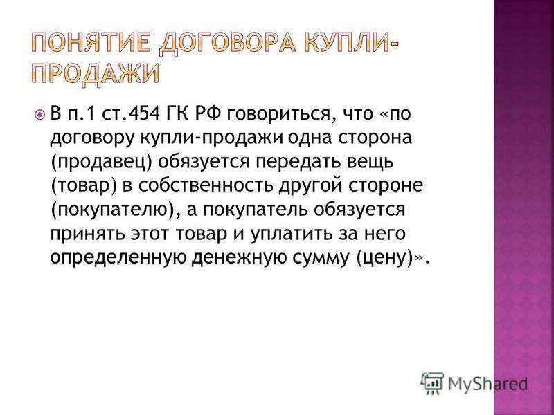 В п.1 ст.454 ГК РФ говориться, что «по договору купли-продажи одна сторона (продавец) обязуется передать вещь (товар) в собственность другой стороне (покупателю), а покупатель обязуется принять этот товар и уплатить за него определенную денежную сумм