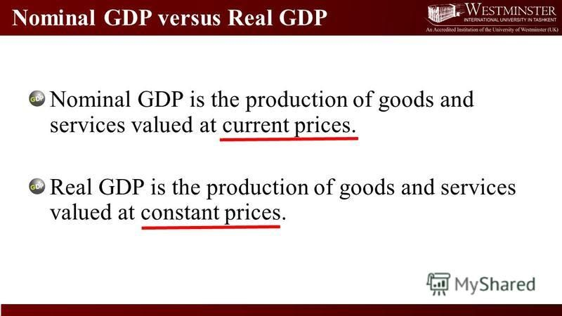 Nominal GDP versus Real GDP Nominal GDP is the production of goods and services valued at current prices. Real GDP is the production of goods and services valued at constant prices.