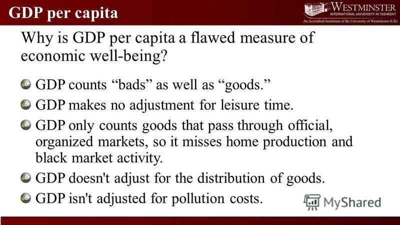 GDP per capita Why is GDP per capita a flawed measure of economic well-being? GDP counts bads as well as goods. GDP makes no adjustment for leisure time. GDP only counts goods that pass through official, organized markets, so it misses home productio