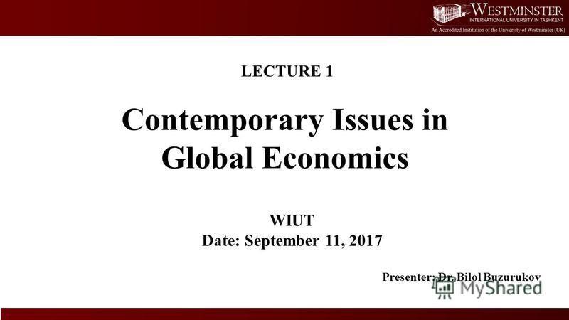 Contemporary Issues in Global Economics WIUT Date: September 11, 2017 Presenter: Dr. Bilol Buzurukov LECTURE 1