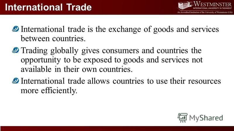 International Trade International trade is the exchange of goods and services between countries. Trading globally gives consumers and countries the opportunity to be exposed to goods and services not available in their own countries. International tr