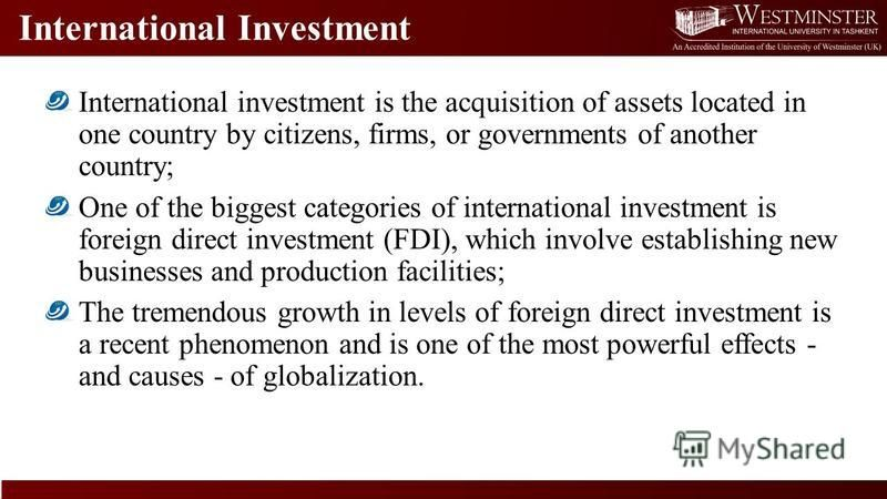 International Investment International investment is the acquisition of assets located in one country by citizens, firms, or governments of another country; One of the biggest categories of international investment is foreign direct investment (FDI),