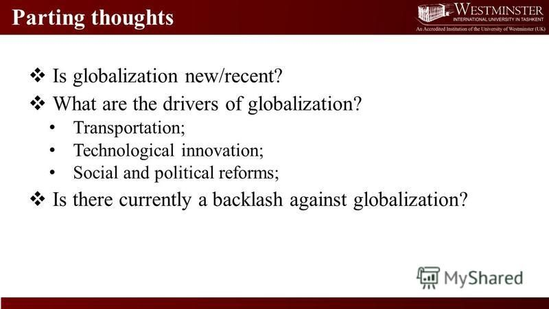 Parting thoughts Is globalization new/recent? What are the drivers of globalization? Transportation; Technological innovation; Social and political reforms; Is there currently a backlash against globalization?
