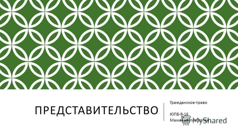 ПРЕДСТАВИТЕЛЬСТВО Гражданское право ЮПБ -9-16 Мамалатипов Эрлан