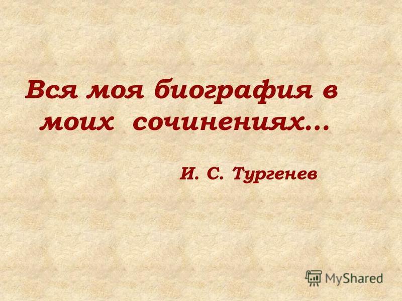 Вся моя биография в моих сочинениях… И. С. Тургенев