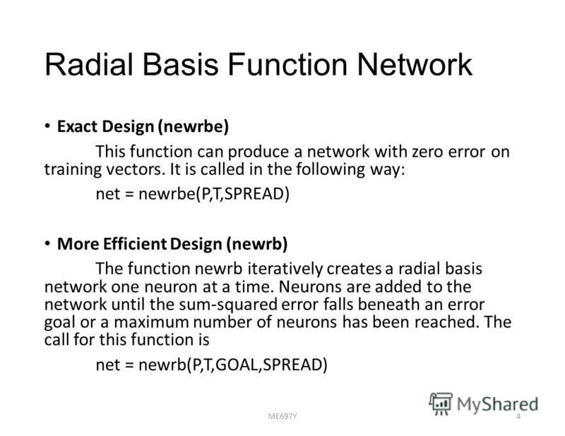 Radial Basis Function Network Exact Design (newrbe) This function can produce a network with zero error on training vectors. It is called in the following way: net = newrbe(P,T,SPREAD) More Efficient Design (newrb) The function newrb iteratively crea