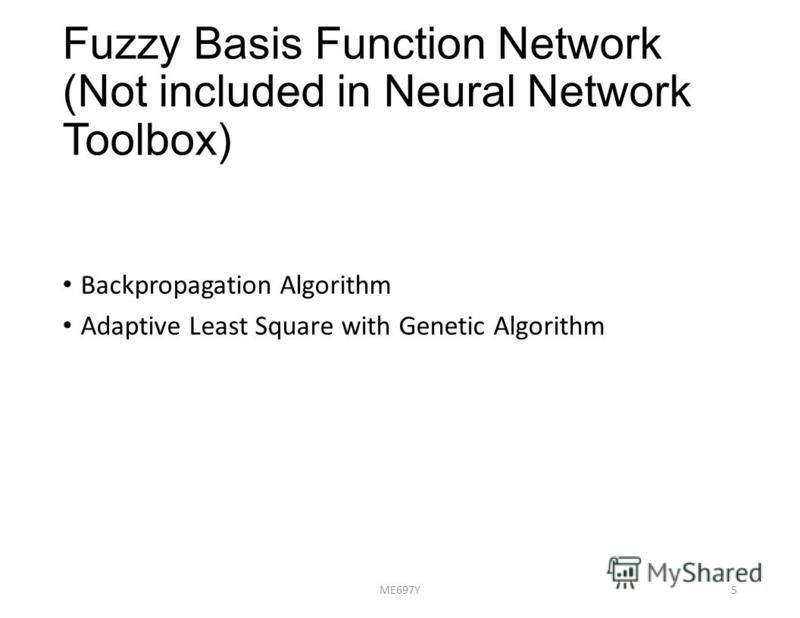 Fuzzy Basis Function Network (Not included in Neural Network Toolbox) Backpropagation Algorithm Adaptive Least Square with Genetic Algorithm ME697Y5