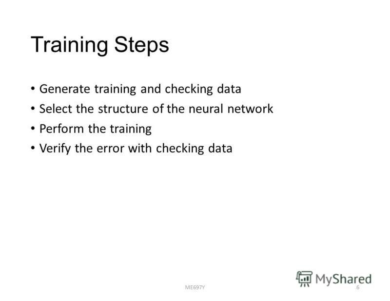 Training Steps Generate training and checking data Select the structure of the neural network Perform the training Verify the error with checking data ME697Y6