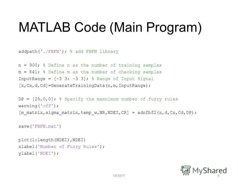 MATLAB Code (Main Program) addpath('./FBFN'); % add FBFN library n = 900; % Define n as the number of training samples m = 841; % Define m as the number of checking samples InputRange = [-3 3; -3 3]; % Range of Input Signal [x,Cx,d,Cd]=GenerateTraini