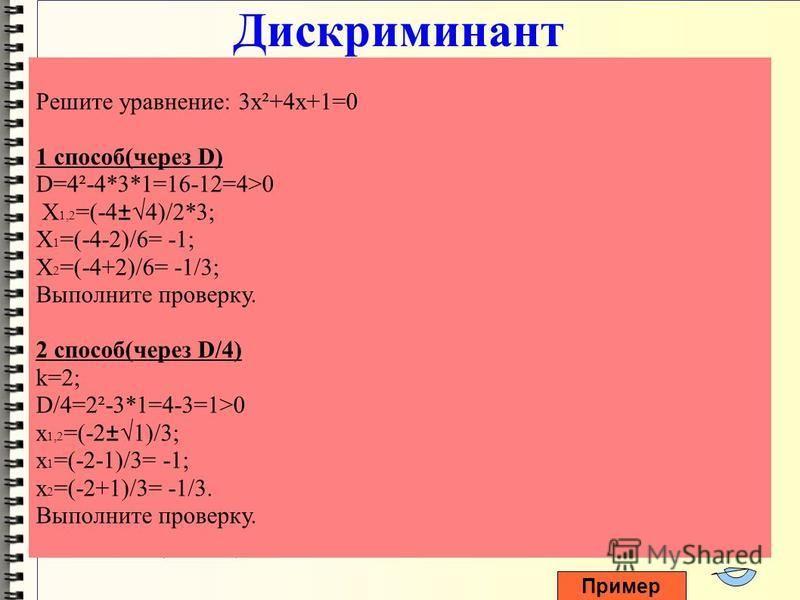 Дискриминант 1 способ Пусть дано уравнение вида ax²+bx+c=0. Чтобы найти его корни необходимо: 1. Определить чему равно a,b и с. 2. Вычислить дискриминант по формуле: D=b²-4ac; D<0, нет корней; D=0, x 0 =-b/2a(корень второй кратности); D>0, x 1,2 =(-b