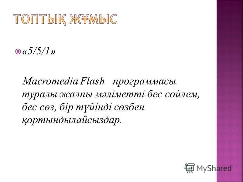 «5/5/1» Macromedia Flash программасы туралы жалпы мәліметті бес сөйлем, бес сөз, бір түйінді сөзбен қортындылайсыздар.