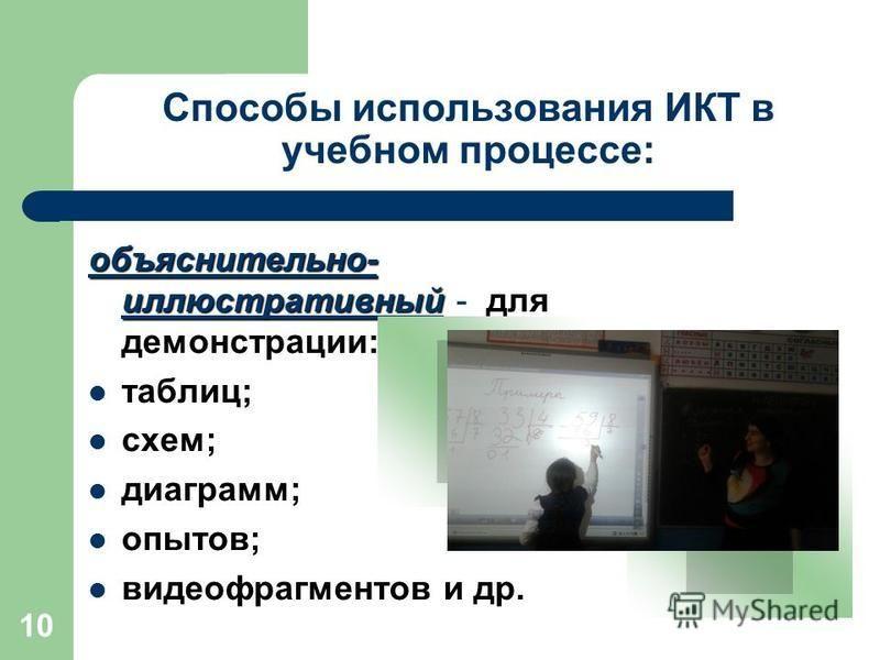 10 Способы использования ИКТ в учебном процессе: объяснительно- иллюстративный объяснительно- иллюстративный - для демонстрации: таблиц; схем; диаграмм; опытов; видеофрагментов и др. видеофрагмент
