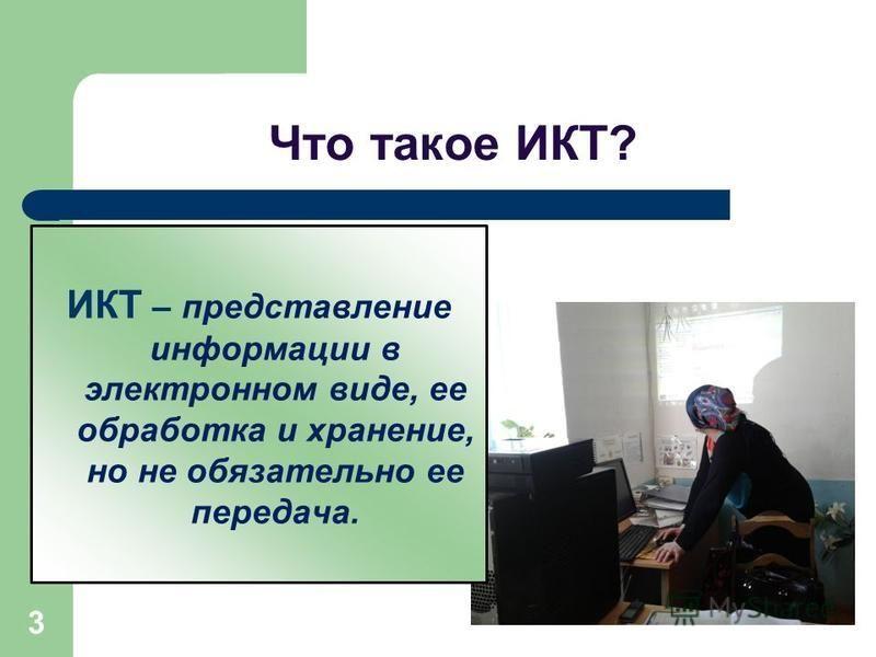 3 Что такое ИКТ? ИКТ – представление информации в электронном виде, ее обработка и хранение, но не обязательно ее передача.