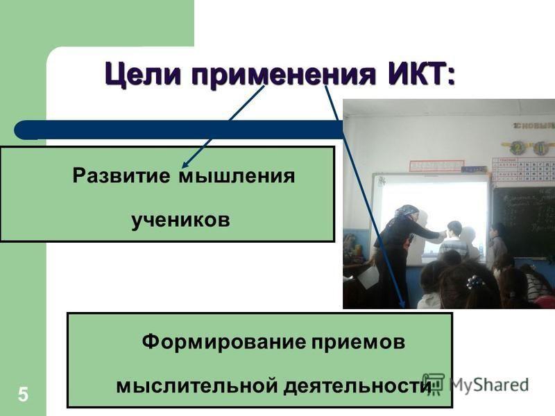 5 Цели применения ИКТ: Развитие мышления учеников Формирование приемов мыслительной деятельности