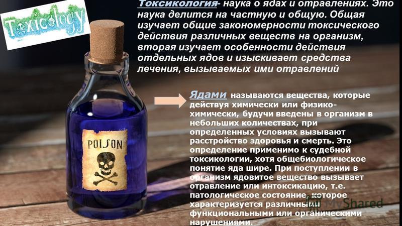 Токсикология - наука о ядах и отравлениях. Это наука делится на частную и общую. Общая изучает общие закономерности токсического действия различных веществ на организм, вторая изучает особенности действия отдельных ядов и изыскивает средства лечения,