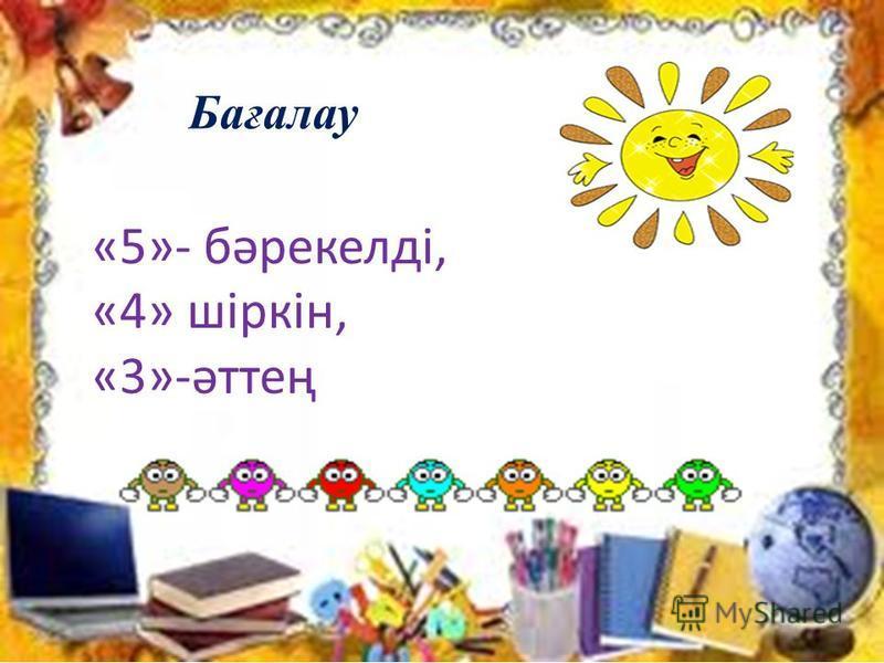 Бағалау «5»- бәрекелді, «4» шіркін, «3»-әттең