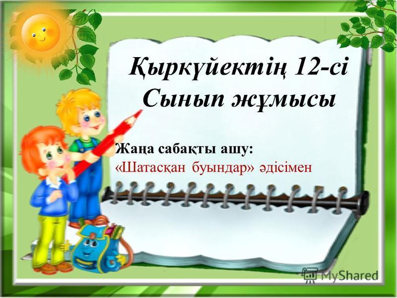 Қыркүйектің 12-сі Сынып жұмысы Жаңа сабақты ашу: «Шатасқан буындар» әдісімен