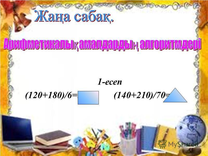1-есеп (120+180)/6=50 (140+210)/70=5