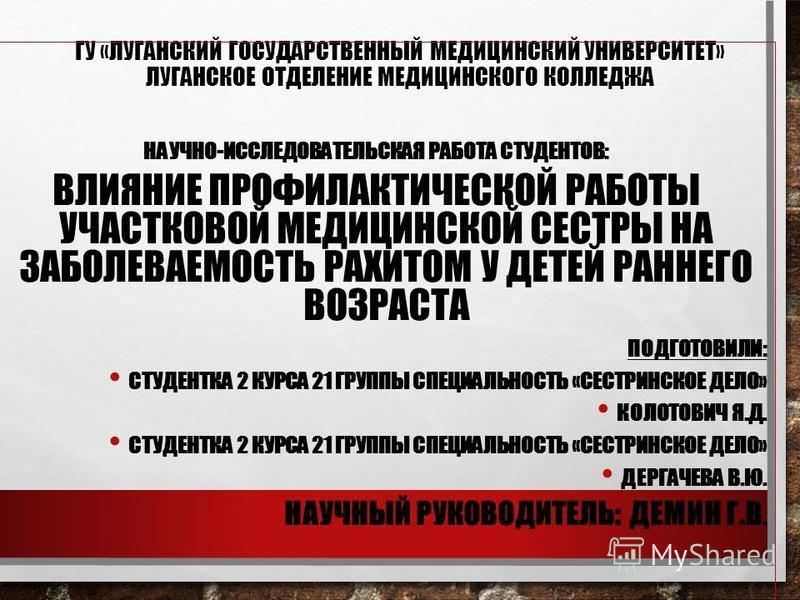 ГУ «ЛУГАНСКИЙ ГОСУДАРСТВЕННЫЙ МЕДИЦИНСКИЙ УНИВЕРСИТЕТ» ЛУГАНСКОЕ ОТДЕЛЕНИЕ МЕДИЦИНСКОГО КОЛЛЕДЖА НАУЧНО-ИССЛЕДОВАТЕЛЬСКАЯ РАБОТА СТУДЕНТОВ: ВЛИЯНИЕ ПРОФИЛАКТИЧЕСКОЙ РАБОТЫ УЧАСТКОВОЙ МЕДИЦИНСКОЙ СЕСТРЫ НА ЗАБОЛЕВАЕМОСТЬ РАХИТОМ У ДЕТЕЙ РАННЕГО ВОЗРАС