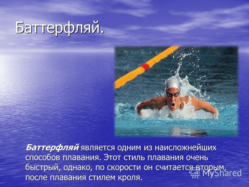 Баттерфляй. Баттерфляй является одним из наисложнейших способов плавания. Этот стиль плавания очень быстрый, однако, по скорости он считается вторым, после плавания стилем кроля.