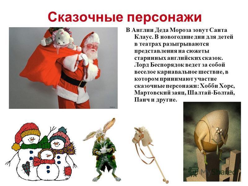 Сказочные персонажи В Англии Деда Мороза зовут Санта Клаус. В новогодние дни для детей в театрах разыгрываются представления на сюжеты старинных английских сказок. Лорд Беспорядок ведет за собой веселое карнавальное шествие, в котором принимают участ