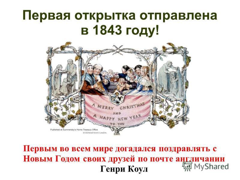 Первая открытка отправлена в 1843 году! Первым во всем мире догадался поздравлять с Новым Годом своих друзей по почте англичанин Генри Коул