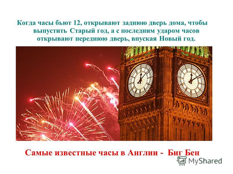 Самые известные часы в Англии - Биг Бен Когда часы бьют 12, открывают заднюю дверь дома, чтобы выпустить Старый год, а с последним ударом часов открывают переднюю дверь, впуская Новый год.