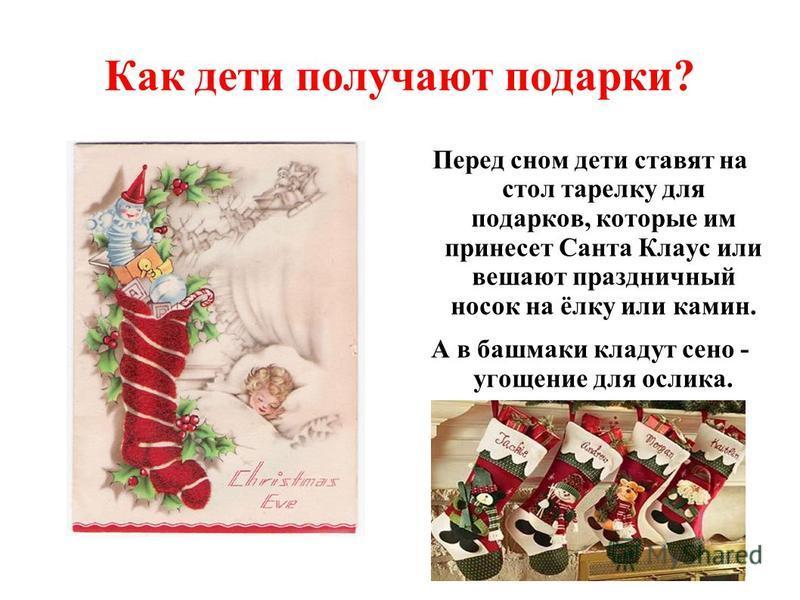 Как дети получают подарки? Перед сном дети ставят на стол тарелку для подарков, которые им принесет Санта Клаус или вешают праздничный носок на ёлку или камин. А в башмаки кладут сено - угощение для ослика.