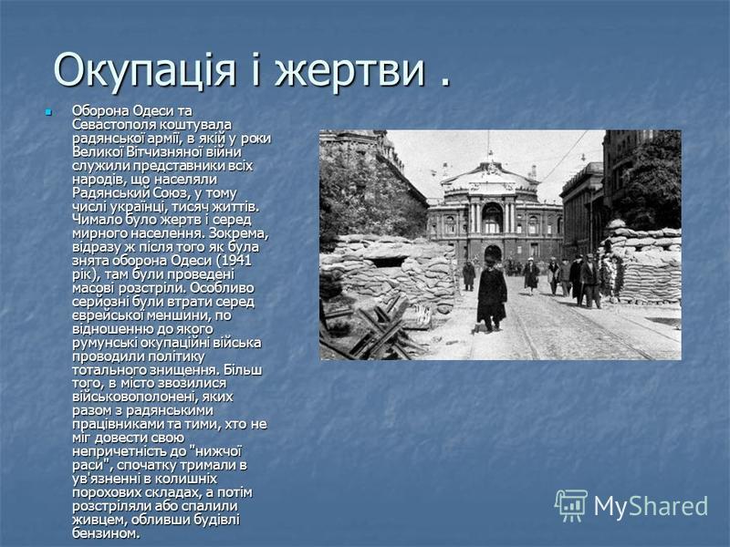 Окупація і жертви. Оборона Одеси та Севастополя коштувала радянської армії, в якій у роки Великої Вітчизняної війни служили представники всіх народів, що населяли Радянський Союз, у тому числі українці, тисяч життів. Чимало було жертв і серед мирного