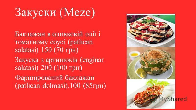 Закуски (Meze) Баклажан в оливковій олії і томатному соусі (patlıcan salatasi) 150 (70 грн) Закуска з артишоків (enginar salatasi) 200 (100 грн) Фарширований баклажан (patlican dolmasi).100 (85грн)