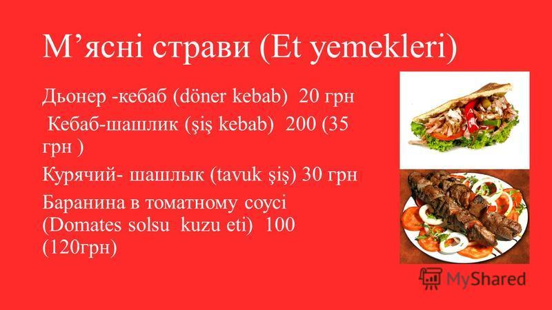 Мясні страви (Et yemekleri) Дьонер -кебаб (döner kebab) 20 грн Кебаб-шашлик (şiş kebab) 200 (35 грн ) Курячий- шашлык (tavuk şiş) 30 грн Баранина в томатному соусі (Domates solsu kuzu eti) 100 (120грн)