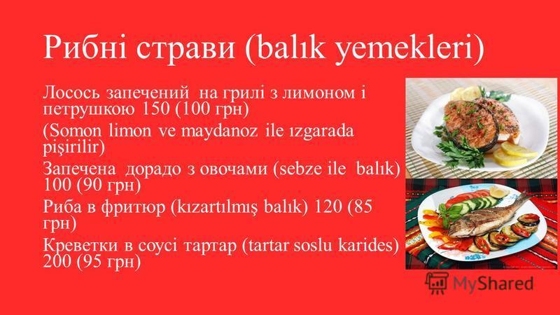 Рибні страви (balık yemekleri) Лосось запечений на грилі з лимоном і петрушкою 150 (100 грн) (Somon limon ve maydanoz ile ızgarada pişirilir) Запечена дорадо з овочами (sebze ile balık) 100 (90 грн) Риба в фритюр (kızartılmış balık) 120 (85 грн) Крев