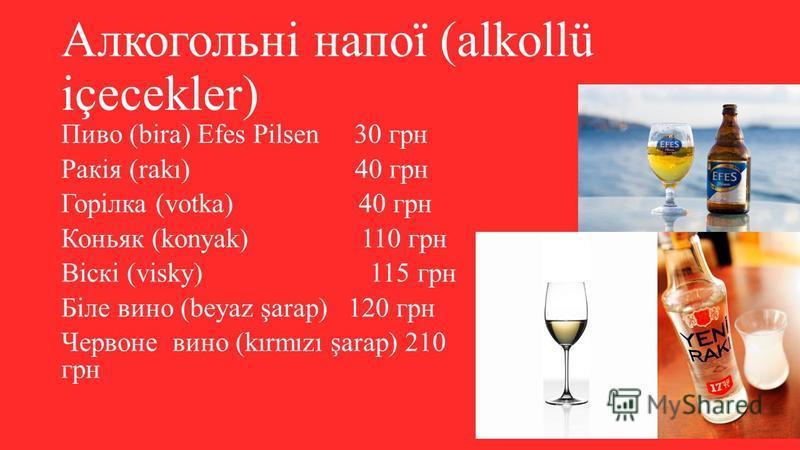 Алкогольні напої (alkollü içecekler) Пиво (bira) Efes Pilsen 30 грн Ракія (rakı) 40 грн Горілка (votka) 40 грн Коньяк (konyak) 110 грн Віскі (visky) 115 грн Біле вино (beyaz şarap) 120 грн Червоне вино (kırmızı şarap) 210 грн