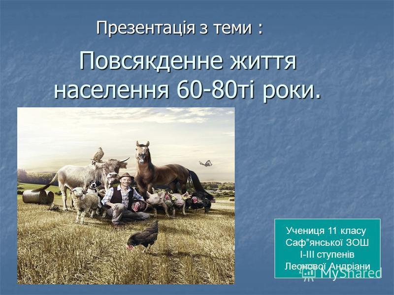 Повсякденне життя населення 60-80ті роки. Презентація з теми : Учениця 11 класу Сафянської ЗОШ І-ІІІ ступенів Леонової Андріани
