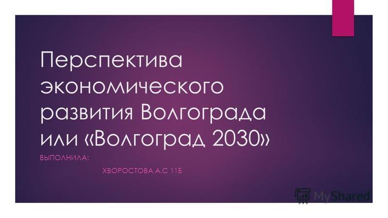 Перспектива экономического развития Волгограда или «Волгоград 2030» ВЫПОЛНИЛА: ХВОРОСТОВА А.С 11Б